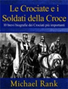 Le Crociate e i Soldati della Croce: 10 brevi biografie dei Crociati piu importanti - Michael Rank - ebook