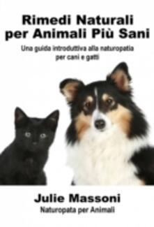 Rimedi naturali per animali piu sani - Una guida introduttiva alla naturopatia per cani e gatti - Julie Massoni - ebook
