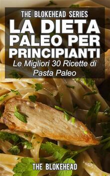 La dieta Paleo per principianti: le migliori 30 ricette di pasta Paleo - The Blokehead - ebook