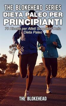 Dieta Paleo Per Principianti : 70 Ricette Per Atleti Scopritori Della Dieta Paleo - The Blokehead - ebook