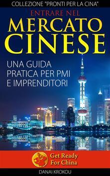 Entrare Nel Mercato Cinese. Una Guida Pratica Per Pmi E Imprenditori - DANAI KROKOU - ebook