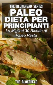 Paleo Dieta Per Principianti Le Migliori 30 Ricette Di Paleo Pasta! - The Blokehead - ebook