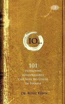 Io...101 Intuizioni Indispensabili Che Non Ho Colto In Terapia. - Dr. Rosie Kuhn - ebook