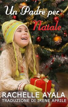 Un Padre per Natale - Rachelle Ayala - ebook