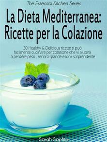 La Dieta Mediterranea: Ricette Per La Colazione - Sarah Sophia - ebook