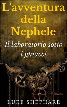 L'avventura della Nephele - Il laboratorio sotto i ghiacci - Luke Shephard - ebook