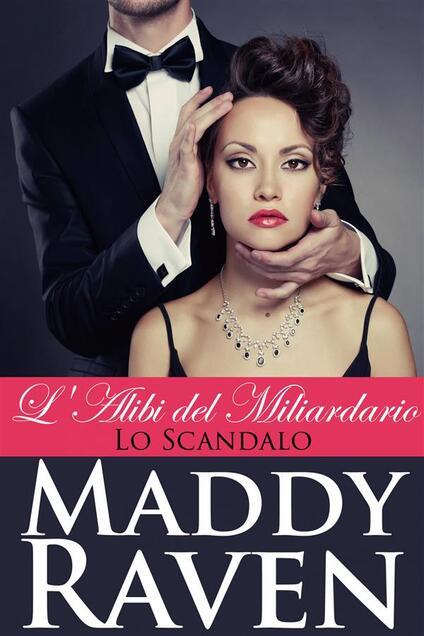 L'alibi Del Miliardario: Lo Scandalo - Maddy Raven - ebook
