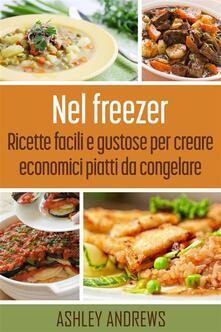 Nel Freezer: Ricette Facili E Gustose Per Creare Economici Piatti Da Congelare - Ashley Andrews - ebook