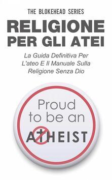 Religione per gli atei - La guida definitiva per l'ateo e il manuale sulla religione senza Dio - The Blokehead - ebook