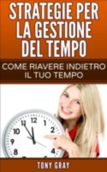Strategie per la gestione del tempo - Come riavere indietro il tuo tempo - Tony Gray - ebook