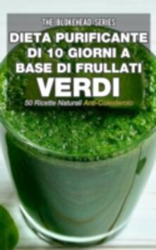 Dieta purificante di 10 giorni a base di frullati verdi: 50 ricette naturali anti-colesterolo. - The Blokehead - ebook