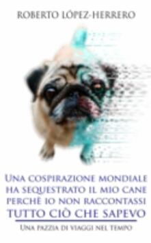 Una cospirazione mondiale ha sequestrato il mio cane perche io non raccontassi tutto cio che sapevo - Roberto López-Herrero - ebook