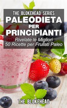 Paleodieta Per Principianti - Rivelate Le Migliori 50 Ricette Per Frullati Paleo - The Blokehead - ebook