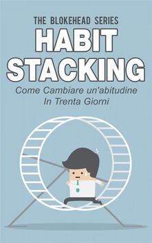 Habit Stacking - Come cambiare un'abitudine in trenta giorni - The Blokehead - ebook