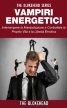 Vampiri Energetici :interrompere La Manipolazione E Controllare La Propria Vita E La Libertà Emotiva - The Blokehead - ebook