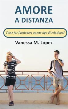 Amore A Distanza: Come Far Funzionare Questo Tipo Di Relazione? - Vanessa M. Lopez - ebook