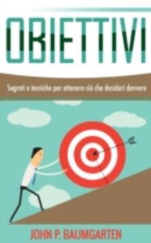 Obiettivi - Segreti e tecniche per ottenere cio che desideri davvero - John P. Baumgarten - ebook