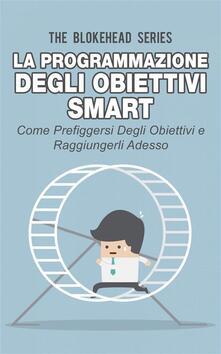 La programmazione degli obiettivi Smart: come prefiggersi degli obiettivi  e raggiungerli adesso - The Blokehead - ebook