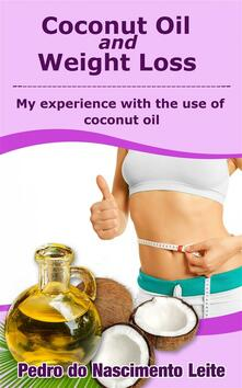 Coconut Oil And Weight Loss: My Experience With The Use Of Coconut Oil