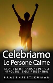 Celebriamo Le Persone Calme: Storie Di Ispirazione Per Gli Introversi E Gli Ipersensibili - Prasenjeet Kumar - ebook