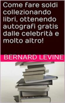 Come Fare Soldi Collezionando Libri, Ottenendo Autografi Gratis Dalle Celebrità E Molto Altro! - Bernard Levine - ebook
