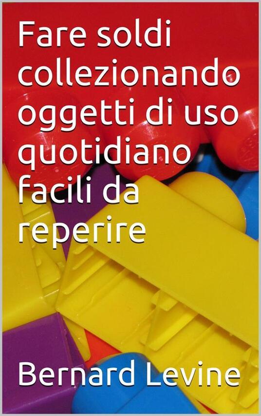 Fare Soldi Collezionando Oggetti Di Uso Quotidiano Facili Da Reperire - Bernard Levine - ebook