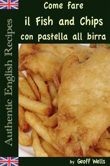 Come Fare Il Fish And Chips Con Pastella Alla Birra (Autentica Inglese Ricette Libro 1) - Geoff Wells - ebook