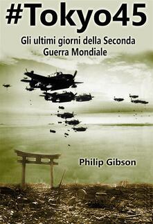 #tokyo45 Gli Ultimi Giorni Della Seconda Guerra Mondiale - Philip Gibson - ebook
