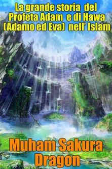 La Grande Storia Del Profeta Adam E Di Hawa (Adamo Ed Eva) Nell' Islam - Muham Sakura Dragon - ebook