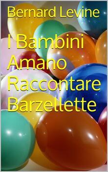 I Bambini Amano Raccontare Barzellette - Bernard Levine - ebook
