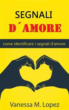 Segnali D'amore: Come Identificare I Segnali D'amore - Vanessa M. Lopez - ebook