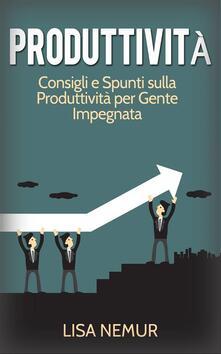 Produttivita: Consigli e Spunti sulla Produttivita per Gente Impegnata - Lisa Nemur - ebook