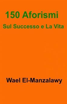 150 Aforismi Sul Successo E La Vita - Wael El-Manzalawy - ebook