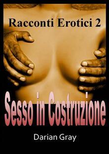 Sesso In Costruzione. Racconti Erotici 2 - Darian Gray - ebook