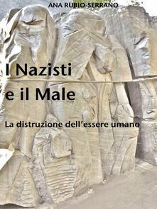 I Nazisti E Il Male. La Distruzione Dell'essere Umano - Ana Rubio-Serrano - ebook