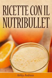Ricette con il Nutribullet - Ashley Andrews - ebook