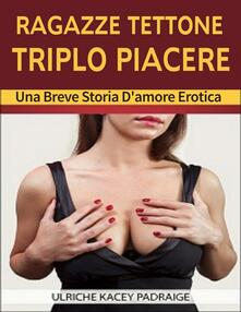 Ragazze Tettone, Triplo Piacere: Una breve storia d'amore erotica - Ulriche Kacey Padraige - ebook