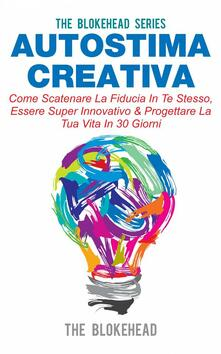 Autostima Creativa: Come Scatenare La Fiducia In Te Stesso, Essere Super Innovativo & Progettare La Tua Vita In 30 Giorni - The Blokehead - ebook