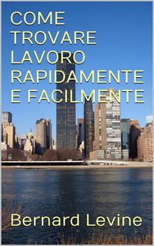Come Trovare Lavoro Rapidamente E Facilmente - Bernard Levine - ebook