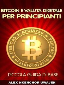 Bitcoin E Valuta Digitale Per Principianti: Piccola Guida Di Base - Alex Nkenchor Uwajeh - ebook
