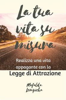 La Tua Vita Su Misura: Realizza Una Vita Appagante Con La Legge Di Attrazione - Mafalda Lempicka - ebook