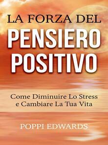 La Forza del Pensiero Positivo --Come Diminuire Lo Stress e Cambiare  La Tua Vita - Poppi Edwards - ebook