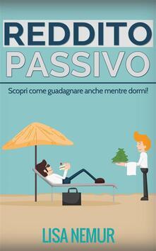 Reddito Passivo: Scopri Come Guadagnare Anche Mentre Dormi! - Lisa Nemur - ebook