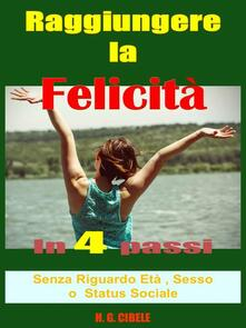 Raggiungere la felicità in 4 passi,  guida pratica - H. G. Cibele - ebook