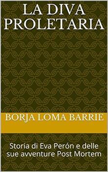 La Diva Proletaria. Storia Di Eva Perón E Delle Sue Avventure Post Mortem - Borja Loma Barrie - ebook