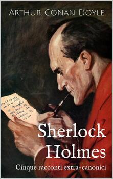 Sherlock Holmes: Cinque Racconti Extra-Canonici - ebook