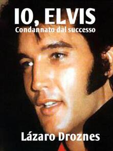 Io, Elvis. Condannato Dal Successo. - Lázaro Droznes - ebook