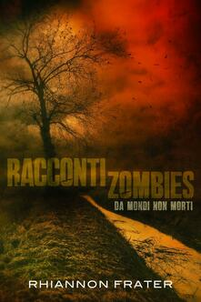 Racconti Zombie Da Mondi Non Morti - Rhiannon Frater - ebook