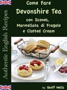 Come Fare Il Devonshire Tea con Scones, Marmellata di Fragole e Clotted Cream - Geoff Wells - ebook