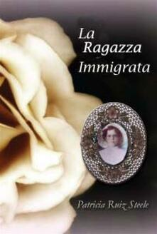 La Ragazza Immigrata - Patricia Ruiz Steele - ebook
